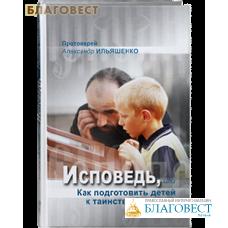 Исповедь, или Как подготовить детей к таинству Покаяния. Протоирей Александр Ильяшенко
