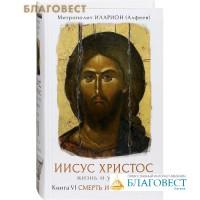 Иисус Христос. Жизнь и учение. Книга VI. Смерть и воскресение. Митрополит Иларион (Алфеев)
