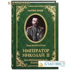 Император Николай II. Екатеринбургская Голгофа. Петр Мультатули