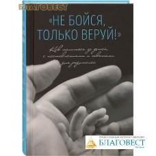 Не бойся, только веруй! Как молиться за детей, с наставлениями и советами для родителей