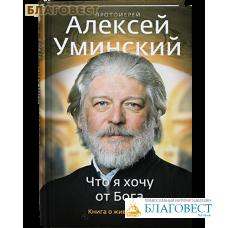 Что я хочу от Бога. Книга о живой вере. Протоиерей Алексей Уминский