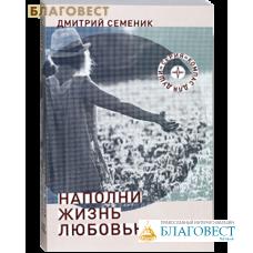 Наполни жизнь любовью. Дмитрий Семеник