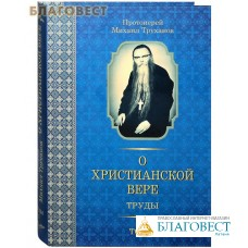 О Христианской вере. Труды. Том 1-й. Протоиерей Михаил Труханов