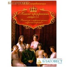 """""""Какие прекрасные лица!.."""" Рассказы о царских детях, страстотерпцах. Н.В. Скоробогатько"""