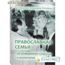 Православная семья. Об отношениях супругов. О воспитании детей. Протоиерей Владимир Головин