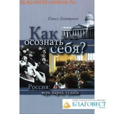 Как осознать себя? Россия: вера, народ, судьба. Павел Дмитриев