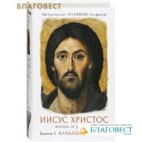 Иисус Христос. Жизнь и учение. Книга 1. Начало Евангелия. Митрополит Иларион (Алфеев)