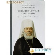 Он родился мертвым, а умер живым. Крестный путь Владыки Иоанна (Снычева). Алексей Солоницын