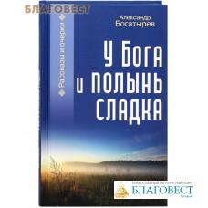 У Бога и полынь сладка. Рассказы и очерки. Александр Богатырев