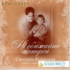 Диск (CD) Не обижайте матерей. Песни о семье и матери. Светлана Копылова