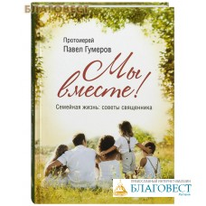 Мы вместе. Семейная жизнь: советы священника. Протоиерей Павел Гумеров